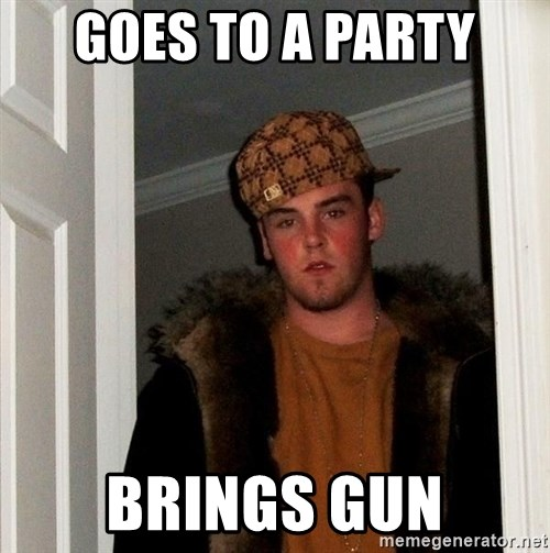 Scumbag Steve - Goes to a Party Brings gun
