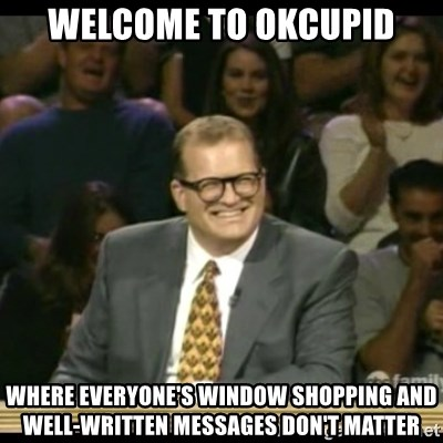Whose Line - WELCOME TO OKCUPID WHERE EVERYONE'S WINDOW SHOPPING AND WELL-WRITTEN MESSAGES DON'T MATTER