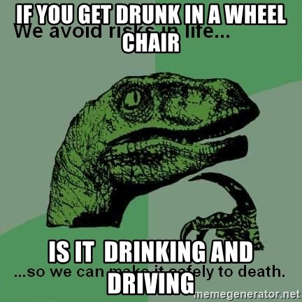 Philosraptor - if you get drunk in a wheel chair is it  drinking and driving