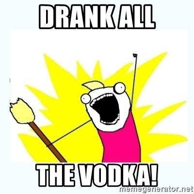 All the things - drank all the vodka!
