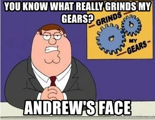 Grinds My Gears Peter Griffin - you know what really grinds my gears? andrew's face