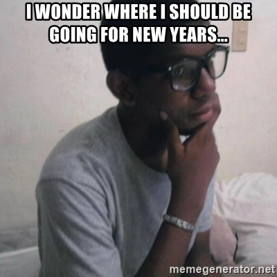 Thinking Nigga - I wonder where I should be going for new years...
