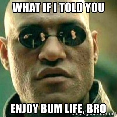 What If I Told You - what if i told you enjoy bum life, bro