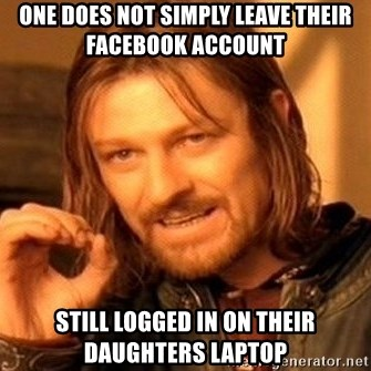 One Does Not Simply - one does not simply LEAVE THEIR FACEBOOK ACCOUNT still logged in on their daughters laptop