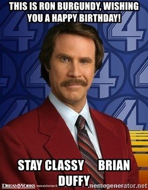 Stay classy - This is Ron Burgundy, wishing you a Happy Birthday! Stay Classy      Brian Duffy
