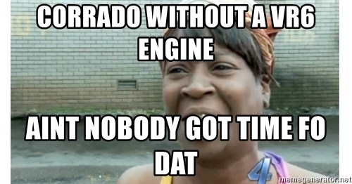 Xbox one aint nobody got time for that shit. - corrado without a vr6 engine aint nobody got time fo dat