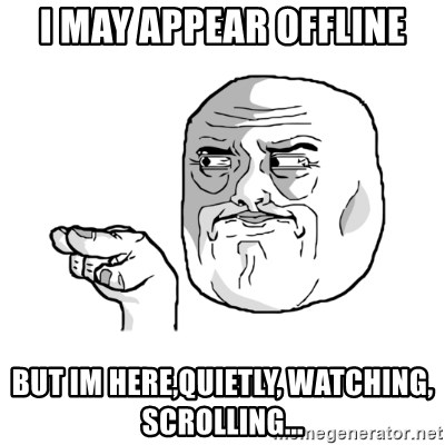i'm watching you meme - I may appear offline but im here,quietly, watching, scrolling...
