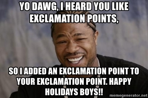 yo dawg i heard you like exclamation points so i added an exclamation point to your exclamation poin yo dawg, i heard you like exclamation points, so i added an,Yo Dawg Meme Generator