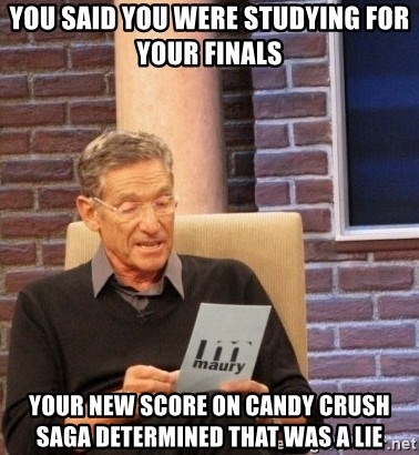 Maury Bishop - YOU SAID YOU WERE STUDYING FOR YOUR FINALS YOUR NEW SCORE ON CANDY CRUSH SAGA DETERMINEd THAT WAS A LIE