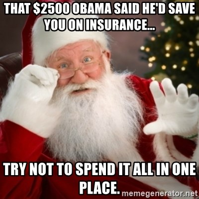 Santa claus - That $2500 Obama said he'd save you on insurance...    Try not to spend it all in one place.
