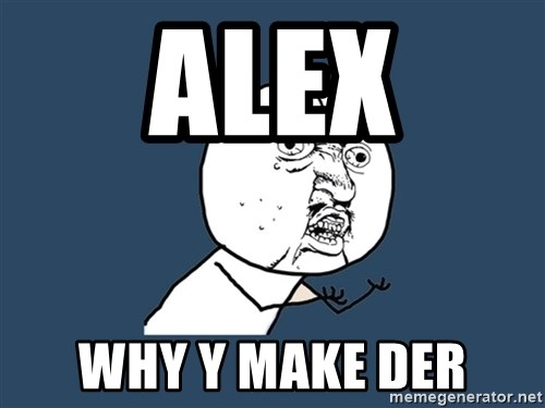 Y U No - Alex Why Y Make Der