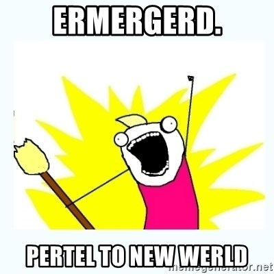 All the things - ERmergerd. pertel to NEW WERLD