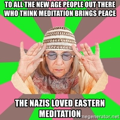 New Age Aunt - to all the new age people out there who think meditation brings peace the nazis loved eastern meditation