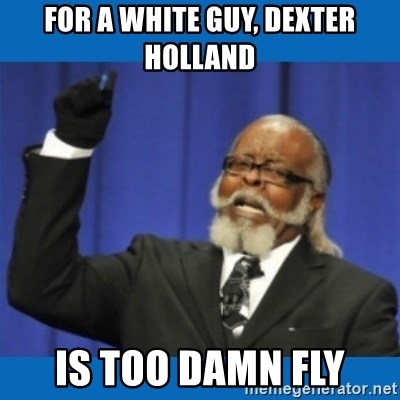 Too damn high - for a white guy, Dexter holland is too damn fly