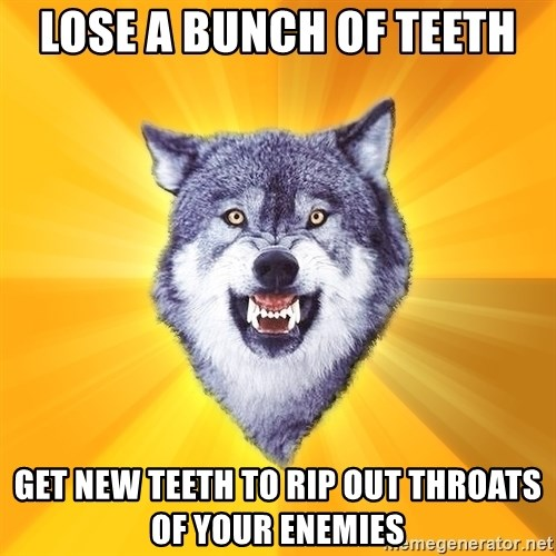 Courage Wolf - lose a bunch of teeth get new teeth to rip out throats of your enemies