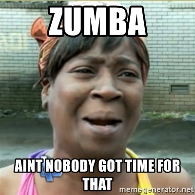 Ain't Nobody got time fo that - ZUMBA AINT NOBODY GOT TIME FOR THAT