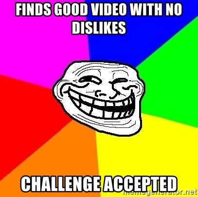 Trollface - finds good video with no dislikes challenge accepted