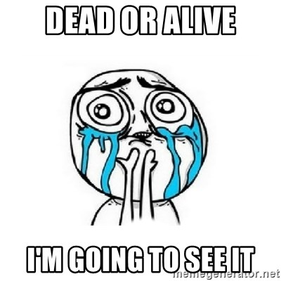 Crying face - Dead or alive I'm going to see it