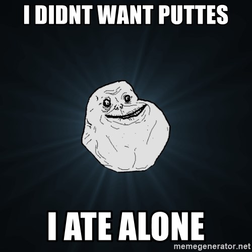 Forever Alone - I DIDNT WANT PUTTES I ATE ALONE