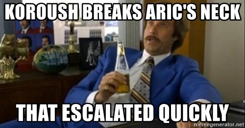 That escalated quickly-Ron Burgundy - koroush breaks aric's neck that escalated quickly