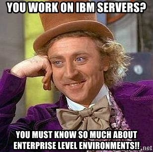 Willy Wonka - you work on ibm servers? You must know so much about enterprise level environments!!