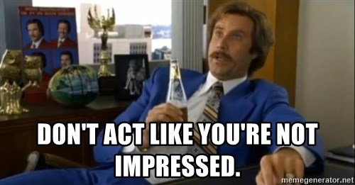 That escalated quickly-Ron Burgundy -  Don't act like you're not impressed.