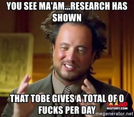 Ancient Aliens - YOU SEE MA'AM...RESEARCH HAS SHOWN THAT TOBE GIVES A TOTAL OF 0 FUCKS PER DAY