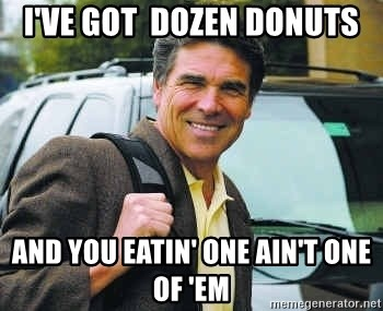 Rick Perry - i've got  dozen donuts and you eatin' one ain't one of 'em