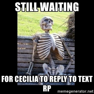 Still Waiting - still waiting for cecilia to reply to text rp