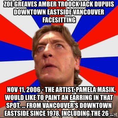 Regal Remembers - ZOE GREAVES AMBER TROOCK jack dupuis downtown eastside vancouver facesitting     Nov 11, 2006 - The artist, Pamela Masik, would like to paint an earring in that spot. ... from Vancouver's Downtown Eastside since 1978, including the 26 ...