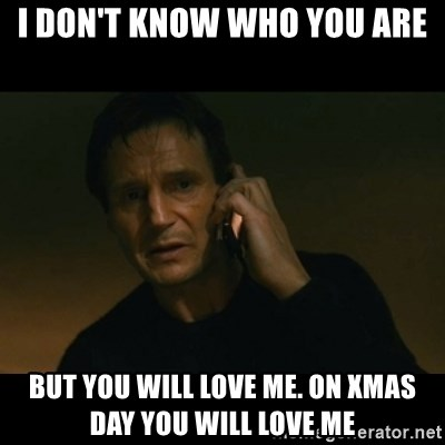 liam neeson taken - i don't know who you are but you will love me. on xmas day you will love me