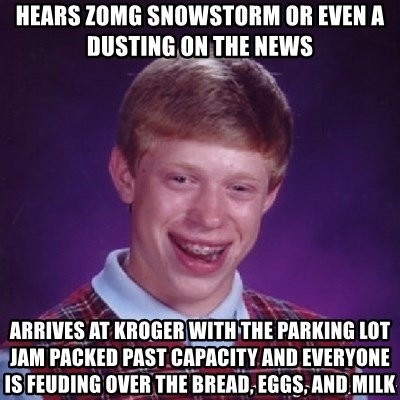 Bad Luck Brian - hears Zomg snowstorm OR EVEN A DUSTING ON THE NEWS arrives at kroger with the parking lot jam packed past capacity and everyone is feuding over the bread, eggs, and milk