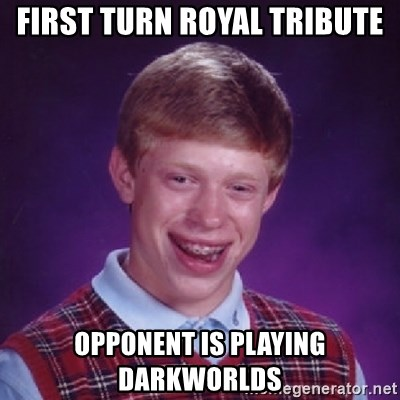 Bad Luck Brian - first turn royal tribute opponent is playing darkworlds