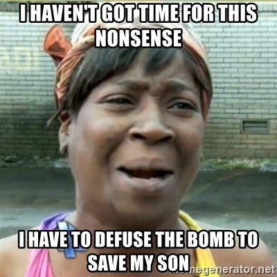 Ain't Nobody got time fo that - i haven't got time for this nonsense i have to defuse the bomb to save my son