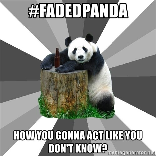 Pickup Line Panda - #fadedPanda How you gonna act like you don't know?