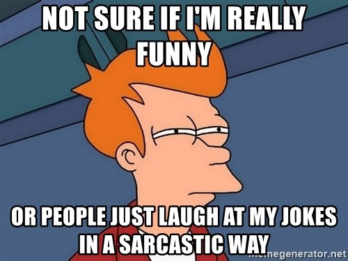 Futurama Fry - NOT SURE IF I'M REALLY FUNNY OR PEOPLE JUST LAUGH AT MY JOKES IN A SARCASTIC WAY