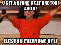 giving oprah - U get a bj and u get one too! And u! bj's for everyone of u