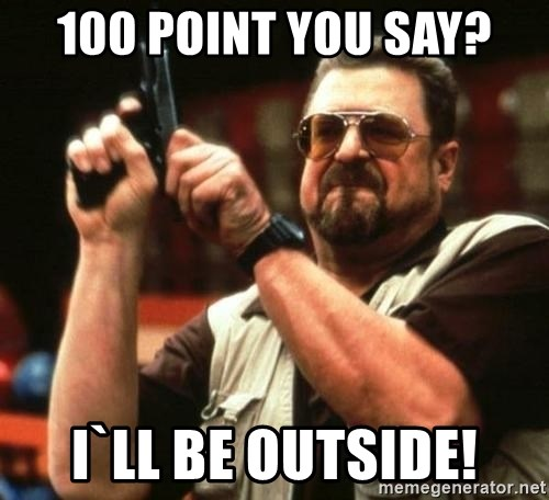 i'm the only one - 100 point you say? i`ll be outside!