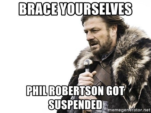 Winter is Coming - Brace Yourselves phil robertson got suspended