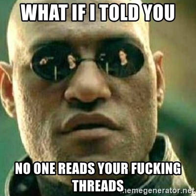 What If I Told You - WHAT IF I TOLD YOU NO ONE READS YOUR FUCKING THREADS