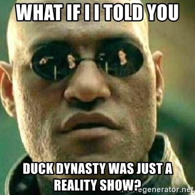 What If I Told You - what if i I told you  duck dynasty was just a reality show?