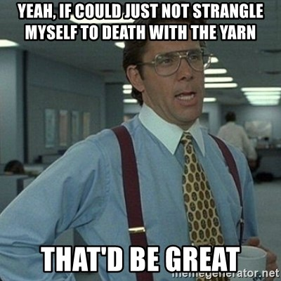Yeah that'd be great... - yeah, if could just not strangle myself to death with the yarn that'd be great