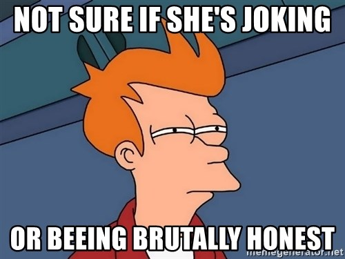 Futurama Fry - not sure if she's joking or beeing brutally honest