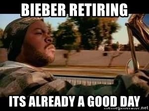 It was a good day - Bieber retiring Its already a good day