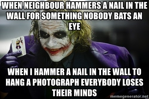 joker - When neighbour hammers a nail in the wall for something nobody bats an eye when I hammer a nail in the wall to hang a photograph everybody loses their minds