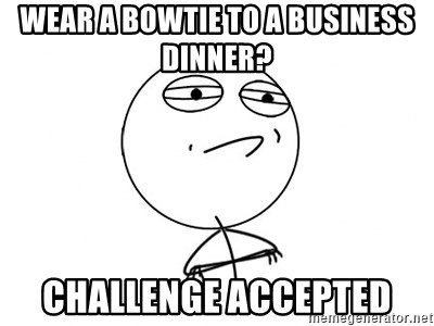 Challenge Accepted - wear a bowtie to a business dinner? challenge accepted