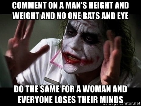joker mind loss - comment on a man's height and weight and no one bats and eye do the same for a woman and everyone loses their minds