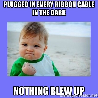 Baby fist - plugged in every ribbon cable in the dark nothing blew up