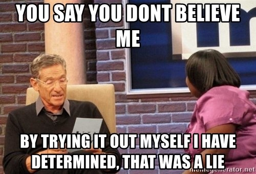 Maury Lie Detector - You say You dont believe me By trying it out myself I have determined, that was a lie