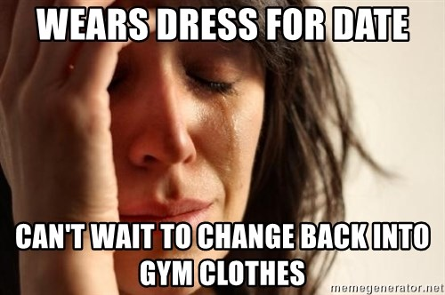First World Problems - wears dress for date can't wait to change back into gym clothes